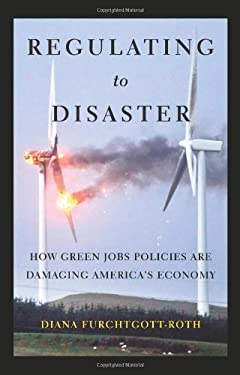 Regulating to Disaster: How Green Jobs Policies Are Damaging America's Economy 9781594036163