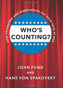 Who's Counting?: How Fraudsters and Bureaucrats Put Your Vote at Risk 9781594036187