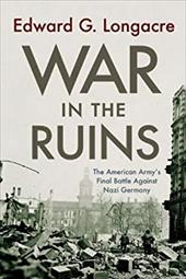 War in the Ruins: The American Army's Final Battle Against Nazi Germany - Longacre, Edward G.