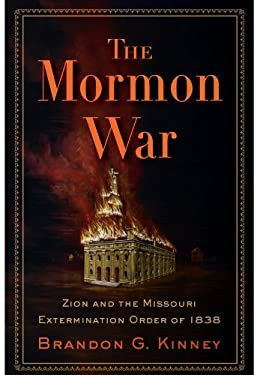 The Mormon War: Zion and the Missouri Extermination Order of 1838 9781594161308
