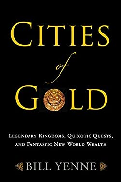 Cities of Gold: Legendary Kingdoms, Quixotic Quests, and Fantastic New World Wealth 9781594161445