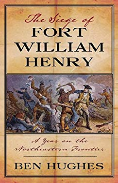 The Siege of Fort William Henry: A Year on the Northeastern Frontier 9781594161469