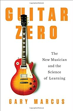 Guitar Zero: The New Musician and the Science of Learning 9781594203176