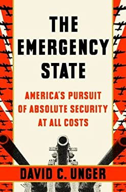 The Emergency State: America's Pursuit of Absolute Security at All Costs 9781594203244