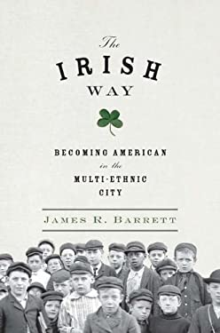 The Irish Way: Becoming American in the Multiethnic City 9781594203251
