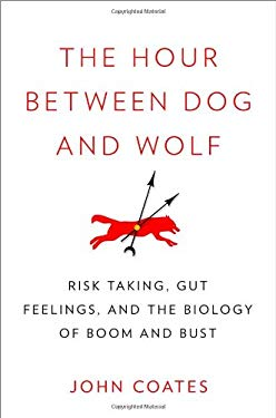 The Hour Between Dog and Wolf: Risk Taking, Gut Feelings and the Biology of Boom and Bust 9781594203381