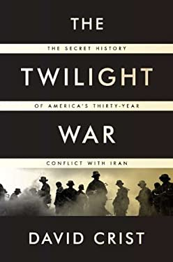 The Twilight War: The Secret History of America's Thirty-Year Conflict with Iran 9781594203411