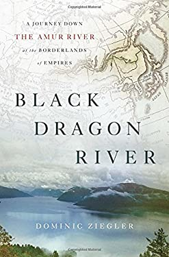 Black Dragon River : A Journey down the Amur River at the Borderlands of Empires