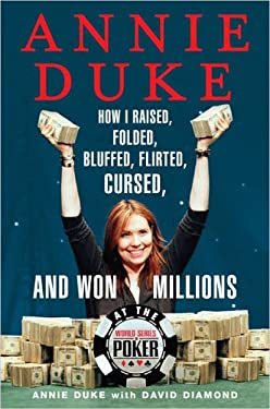 Annie Duke: How I Raised, Folded, Bluffed, Flirted, Cursed, and Won Millions at the World Series of Poker 9781594630125