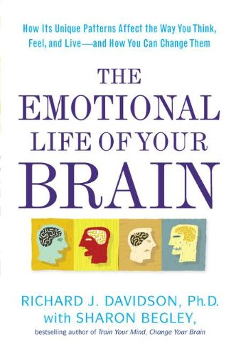 The Emotional Life of Your Brain: How Its Unique Patterns Affect the Way You Think, Feel, and Live--And How You Can Change Them 9781594630897