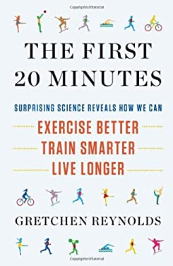 The First 20 Minutes: Surprising Science Reveals How We Can: Exercise Better, Train Smarter, Live Longer 9781594630934