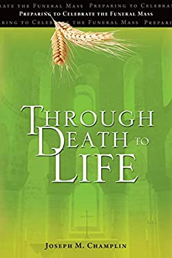 Through Death to Life: Preparing to Celebrate the Funeral Mass 9781594712838