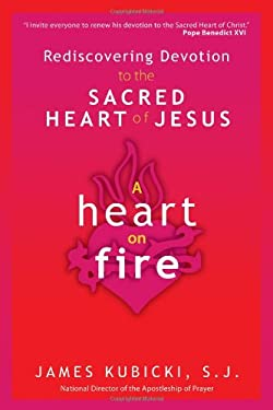 A Heart on Fire: Rediscovering Devotion to the Sacred Heart of Jesus 9781594712876