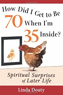 How Did I Get to Be 70 When I'm 35 Inside?: Spiritual Surprises of Later Life 9781594732973