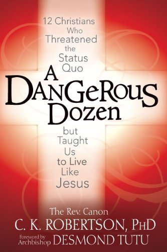 A Dangerous Dozen: Twelve Christians Who Threatened the Status Quo But Taught Us to Live Like Jesus 9781594732980