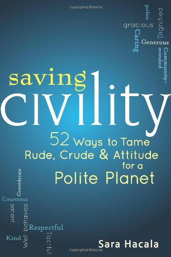 Saving Civility: 52 Ways to Tame Rude, Crude & Attitude for a Polite Planet 9781594733147
