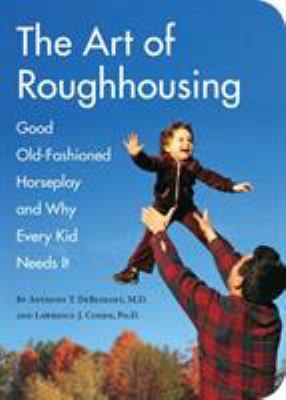 The Art of Roughhousing: Good Old-Fashioned Horseplay and Why Every Kid Needs It 9781594744877