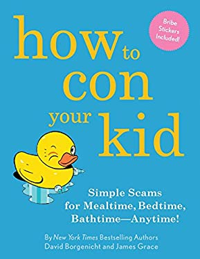 How to Con Your Kid: Simple Scams for Mealtime, Bedtime, Bathtime--Anytime! 9781594745751