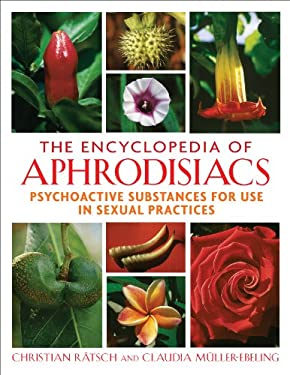 The Encyclopedia of Aphrodisiacs: Psychoactive Substances for Use in Sexual Practices 9781594771699