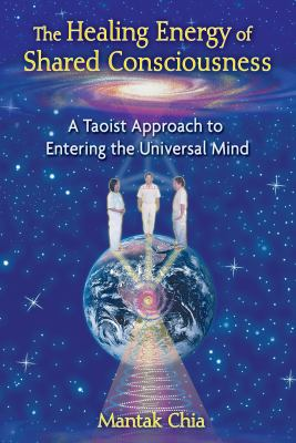 The Healing Energy of Shared Consciousness: A Taoist Approach to Entering the Universal Mind 9781594773211