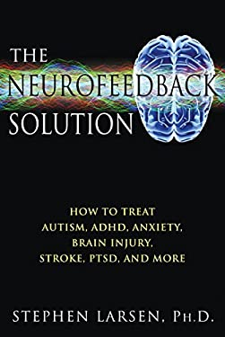 The Neurofeedback Solution: How to Treat Autism, ADHD, Anxiety, Brain Injury, Stroke, Ptsd, and More 9781594773662