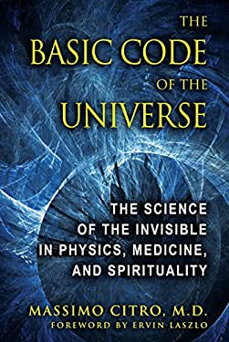 The Basic Code of the Universe: The Science of the Invisible in Physics, Medicine, and Spirituality 9781594773914