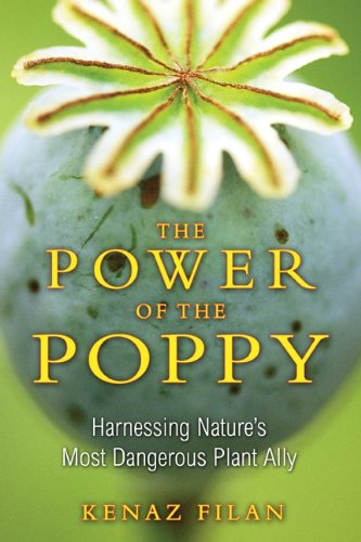 The Power of the Poppy: Harnessing Nature's Most Dangerous Plant Ally 9781594773990
