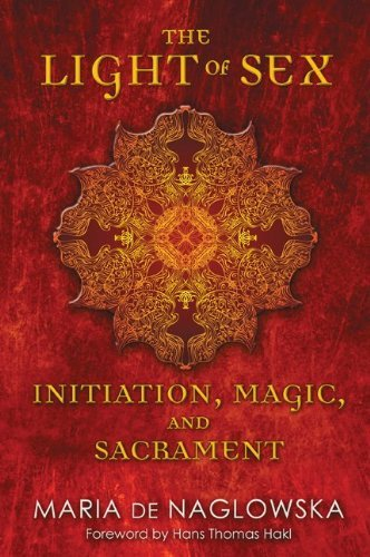 The Light of Sex: Initiation, Magic, and Sacrament 9781594774157