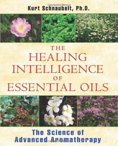 The Healing Intelligence of Essential Oils: The Science of Advanced Aromatherapy 9781594774256