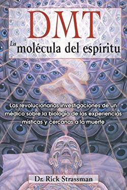 Dmt: The Spirit Molecule: Las Revolucionarias Investigaciones de Un Medico Sobre La Biologia de Las Experiencias Misticas y Cercanas a la Muerte 9781594774454