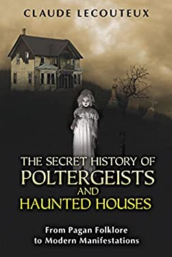 The Secret History of Poltergeists and Haunted Houses: From Pagan Folklore to Modern Manifestations 9781594774652