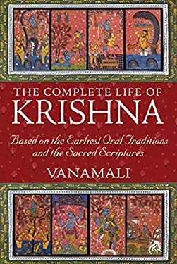 The Complete Life of Krishna: Based on the Earliest Oral Traditions and the Sacred Scriptures 9781594774751