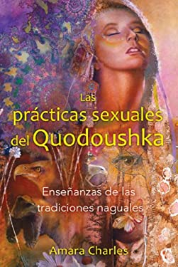 Las the Sexual Practices of Quodoushka: Ensenanzas de Las Tradiciones Naguales 9781594774782