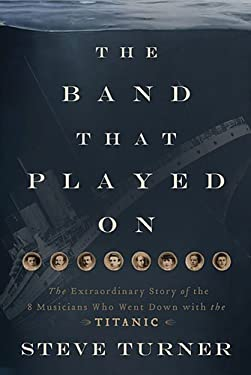 The Band That Played on: The Extraordinary Story of the 8 Musicians Who Went Down with the Titanic 9781595555465