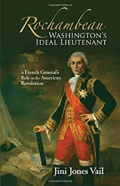 Rochambeau: Washington's Ideal Lieutenant: A French General's Role in the American Revolution 9781595716026