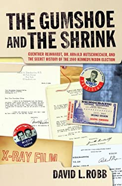 The Gumshoe and the Shrink: Guenther Reinhardt, Dr. Arnold Hutschnecker, and the Secret History of the 1960 Kennedy/Nixon Election 9781595800664