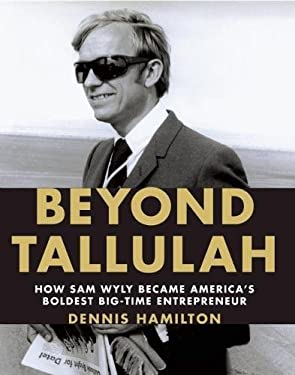 Beyond Tallulah: How Sam Wyly Became America's Boldest Big-Time Entrepreneur 9781595910691