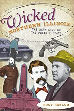 Wicked Northern Illinois: The Dark Side of the Prairie State 9781596292789
