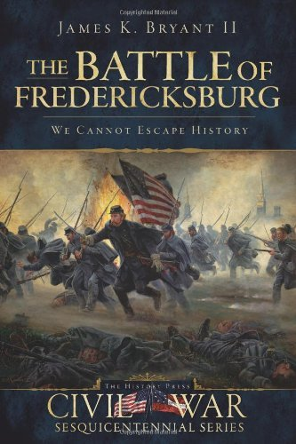 The Battle of Fredericksburg: We Cannot Escape History 9781596298408