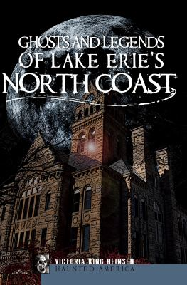 Ghosts and Legends of Lake Erie's North Coast 9781596298804