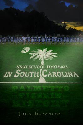 High School Football in South Carolina: Palmetto Pigskin History 9781596299795