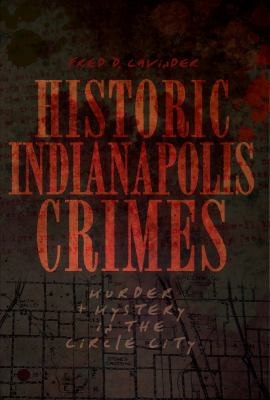 Historic Indianapolis Crimes: Murder and Mayhem in the Circle City 9781596299894