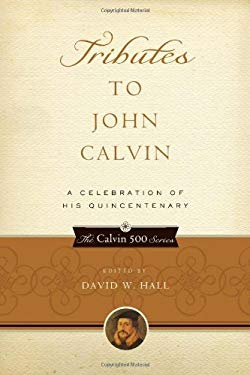 Tributes to John Calvin: A Celebration of His Quincentenary 9781596380967