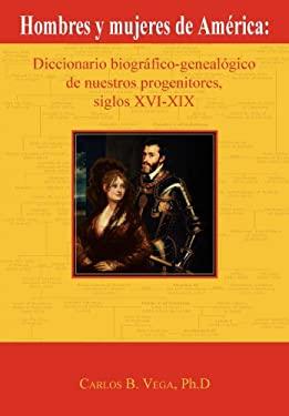 Hombres y Mujeres de Am Rica: Diccionario Biogr Fico-Geneal Gico de Nuestros Progenitores, Siglos XVI-XIX (Spanish Edition)