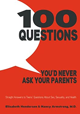 100 Questions You'd Never Ask Your Parents: Straight Answers to Teens' Questions About Sex, Sexuality, and Health 9781596438750