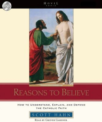 Reasons to Believe: How to Understand, Explain, and Defend the Catholic Faith 9781596449404