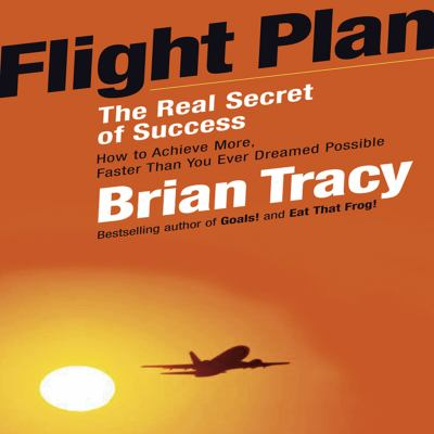 Flight Plan: The Real Secret of Success: How to Achieve More, Faster Than You Ever Dreamed Possible 9781596592032