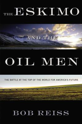 The Eskimo and the Oil Man: The Battle at the Top of the World for America's Future 9781596598638