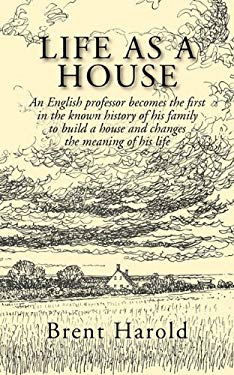 Life as a House: An English Professor Becomes the First in the Known History of His Family to Build a House and Changes the Meaning of 9781596637481