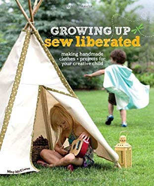 Growing Up Sew Liberated: Making Handmade Clothes & Projects for Your Creative Child [With Pattern(s)] 9781596681620